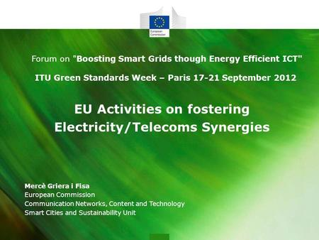 EU Activities on fostering Electricity/Telecoms Synergies Mercè Griera i Fisa European Commission Communication Networks, Content and Technology Smart.