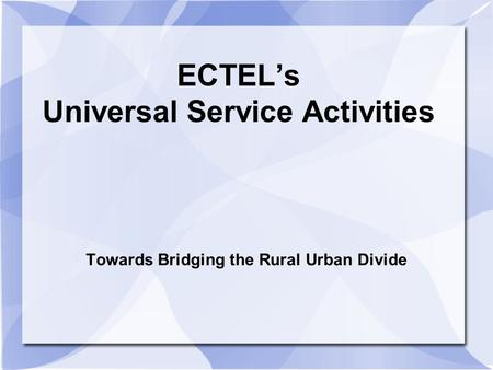 ECTELs Universal Service Activities Towards Bridging the Rural Urban Divide.
