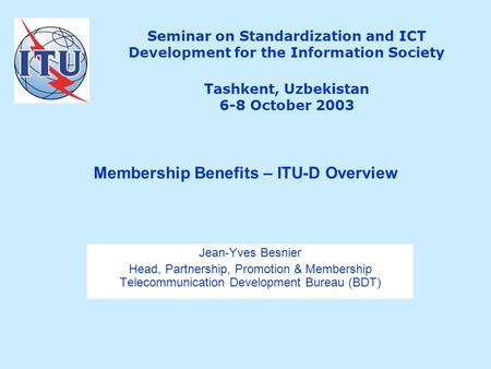 Seminar on Standardization and ICT Development for the Information Society Tashkent, Uzbekistan 6-8 October 2003 Jean-Yves Besnier Head, Partnership, Promotion.