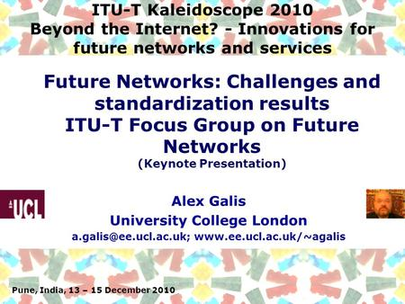 Pune, India, 13 – 15 December 2010 ITU-T Kaleidoscope 2010 Beyond the Internet? - Innovations for future networks and services Alex Galis University College.