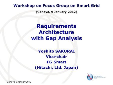 Geneva, 9 January 2012 Requirements Architecture with Gap Analysis Yoshito SAKURAI Vice-chair FG Smart (Hitachi, Ltd. Japan) Workshop on Focus Group on.
