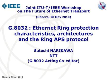 G.8032 : Ethernet Ring protection characteristics, architectures and the Ring APS protocol Satoshi NARIKAWA NTT (G.8032 Acting Co-editor) Joint ITU-T/IEEE.