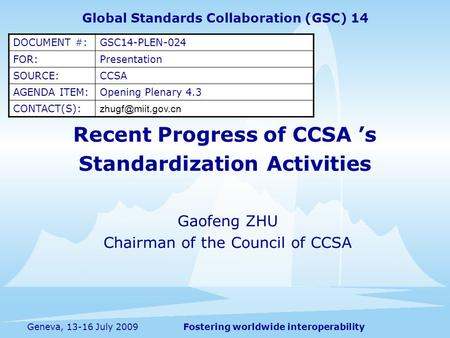 Fostering worldwide interoperabilityGeneva, 13-16 July 2009 Recent Progress of CCSA s Standardization Activities Gaofeng ZHU Chairman of the Council of.