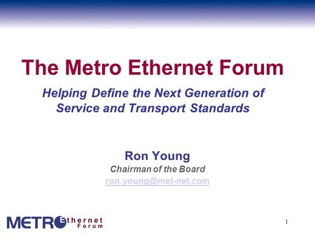 1 The Metro Ethernet Forum Helping Define the Next Generation of Service and Transport Standards Ron Young Chairman of the Board