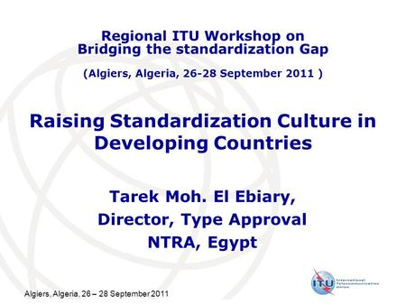 Algiers, Algeria, 26 – 28 September 2011 Raising Standardization Culture in Developing Countries Tarek Moh. El Ebiary, Director, Type Approval NTRA, Egypt.