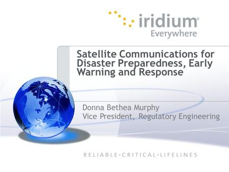 Satellite Communications for Disaster Preparedness, Early Warning and Response Donna Bethea Murphy Vice President, Regulatory Engineering.
