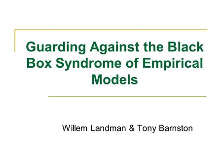 Guarding Against the Black Box Syndrome of Empirical Models Willem Landman & Tony Barnston.