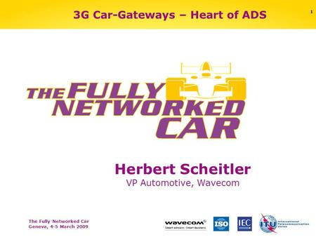 The Fully Networked Car Geneva, 4-5 March 2009 1 3G Car-Gateways – Heart of ADS Herbert Scheitler VP Automotive, Wavecom.