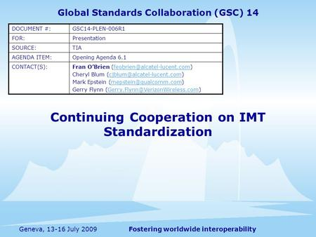 Fostering worldwide interoperabilityGeneva, 13-16 July 2009 Continuing Cooperation on IMT Standardization Global Standards Collaboration (GSC) 14 DOCUMENT.
