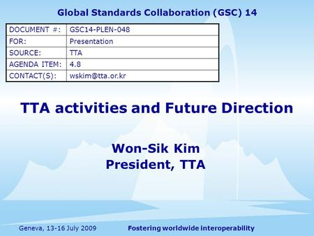 Fostering worldwide interoperabilityGeneva, 13-16 July 2009 TTA activities and Future Direction Won-Sik Kim President, TTA Global Standards Collaboration.