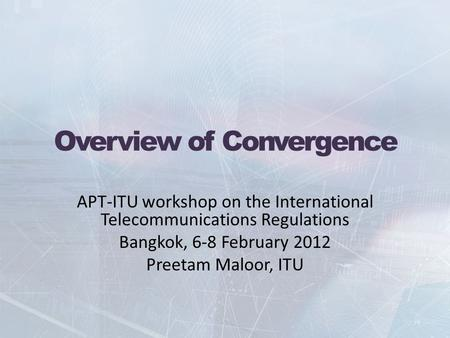 Overview of Convergence APT-ITU workshop on the International Telecommunications Regulations Bangkok, 6-8 February 2012 Preetam Maloor, ITU.