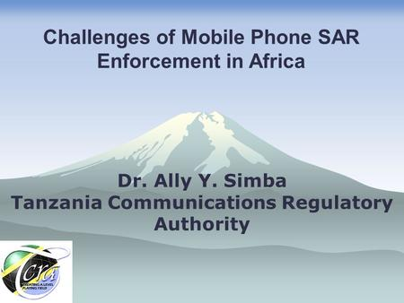 Dr. Ally Y. Simba Tanzania Communications Regulatory Authority Challenges of Mobile Phone SAR Enforcement in Africa.