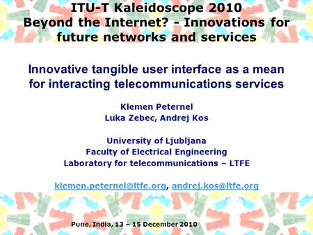 Pune, India, 13 – 15 December 2010 ITU-T Kaleidoscope 2010 Beyond the Internet? - Innovations for future networks and services Klemen Peternel Luka Zebec,