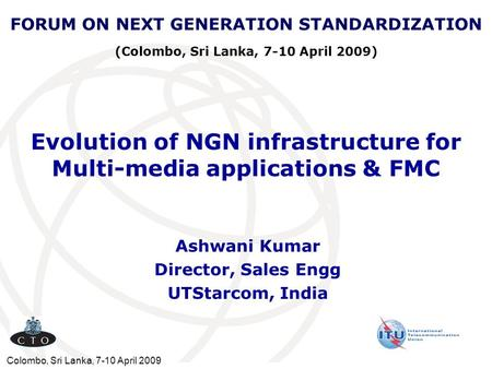 Colombo, Sri Lanka, 7-10 April 2009 Evolution of NGN infrastructure for Multi-media applications & FMC Ashwani Kumar Director, Sales Engg UTStarcom, India.