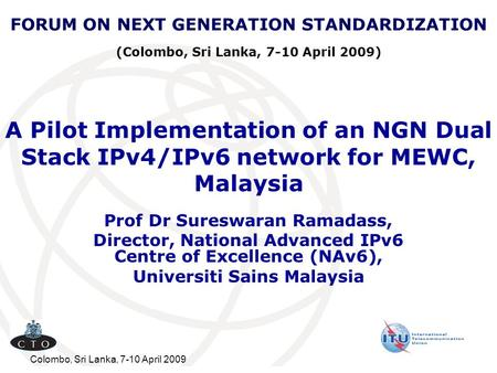 FORUM ON NEXT GENERATION STANDARDIZATION (Colombo, Sri Lanka, 7-10 April 2009) A Pilot Implementation of an NGN Dual Stack IPv4/IPv6 network for MEWC,