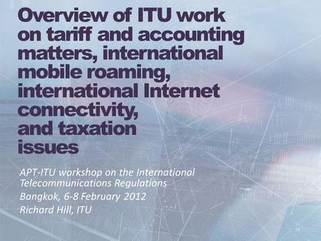 Overview of ITU work on tariff and accounting matters, international mobile roaming, international Internet connectivity, and taxation issues APT-ITU workshop.