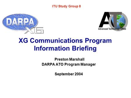 XG Communications Program Information Briefing Preston Marshall Preston Marshall DARPA ATO Program Manager September 2004 ITU Study Group 8.