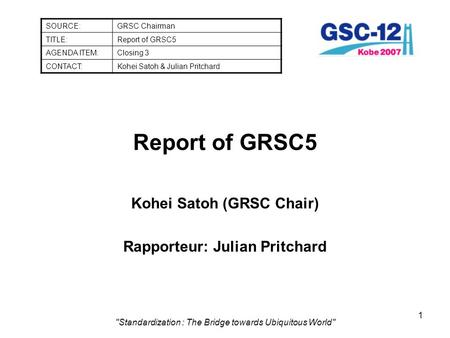 1 Standardization : The Bridge towards Ubiquitous World Report of GRSC5 Kohei Satoh (GRSC Chair) Rapporteur: Julian Pritchard SOURCE:GRSC Chairman TITLE:Report.