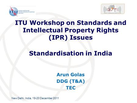 International Telecommunication Union New Delhi, India, 19-20 December 2011 ITU Workshop on Standards and Intellectual Property Rights (IPR) Issues Arun.