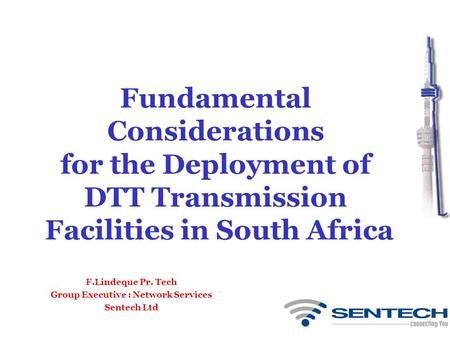 Fundamental Considerations for the Deployment of DTT Transmission Facilities in South Africa F.Lindeque Pr. Tech Group Executive : Network Services Sentech.
