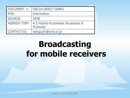 Geneva, 13-16 July 2009 Broadcasting for mobile receivers DOCUMENT #:GSC14-GRSC7-009R1 FOR:Information SOURCE:ARIB AGENDA ITEM:4.2 Mobile Multimedia Broadcast.