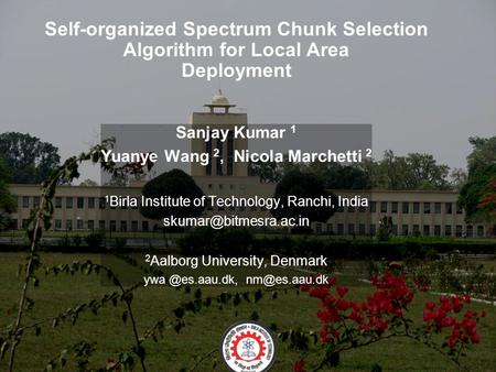 Self-organized Spectrum Chunk Selection Algorithm for Local Area Deployment Sanjay Kumar 1 Yuanye Wang 2, Nicola Marchetti 2 1 Birla Institute of Technology,