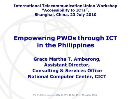 International Telecommunication Union ITU Workshop on Accessibility to ICTs, 23 July 2010, Shanghai, China Empowering PWDs through ICT in the Philippines.