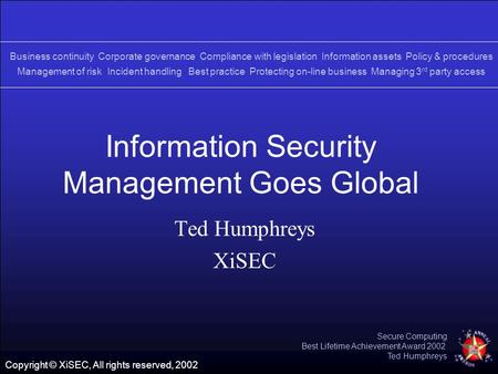 Copyright © XiSEC, All rights reserved, 2002 Secure Computing Best Lifetime Achievement Award 2002 Ted Humphreys Information Security Management Goes Global.