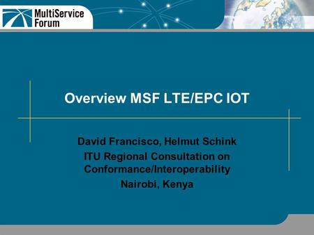 Overview MSF LTE/EPC IOT David Francisco, Helmut Schink ITU Regional Consultation on Conformance/Interoperability Nairobi, Kenya.