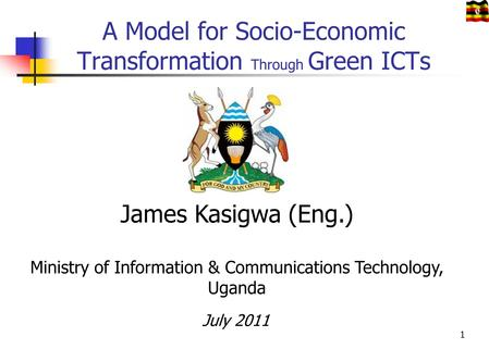 A Model for Socio-Economic Transformation Through Green ICTs James Kasigwa (Eng.) Ministry of Information & Communications Technology, Uganda July 2011.