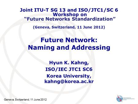 Geneva, Switzerland, 11 June 2012 Future Network: Naming and Addressing Hyun K. Kahng, ISO/IEC JTC1 SC6 Korea University, Joint ITU-T.