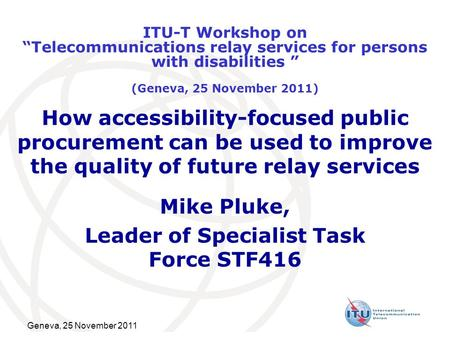 Geneva, 25 November 2011 How accessibility-focused public procurement can be used to improve the quality of future relay services Mike Pluke, Leader of.