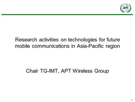 11 Research activities on technologies for future mobile communications in Asia-Pacific region Chair TG-IMT, APT Wireless Group.