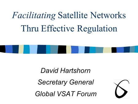 Facilitating Satellite Networks Thru Effective Regulation David Hartshorn Secretary General Global VSAT Forum.