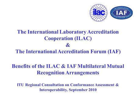 The International Laboratory Accreditation Cooperation (ILAC) & The International Accreditation Forum (IAF) Benefits of the ILAC & IAF Multilateral Mutual.