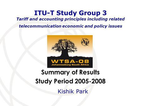 Summary of Results Study Period 2005-2008 ITU-T Study Group 3 Tariff and accounting principles including related telecommunication economic and policy.