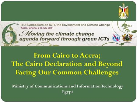 From Cairo to Accra; The Cairo Declaration and Beyond Facing Our Common Challenges Ministry of Communications and Information Technology Egypt.
