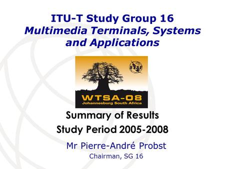 Summary of Results Study Period 2005-2008 ITU-T Study Group 16 Multimedia Terminals, Systems and Applications Mr Pierre-André Probst Chairman, SG 16.