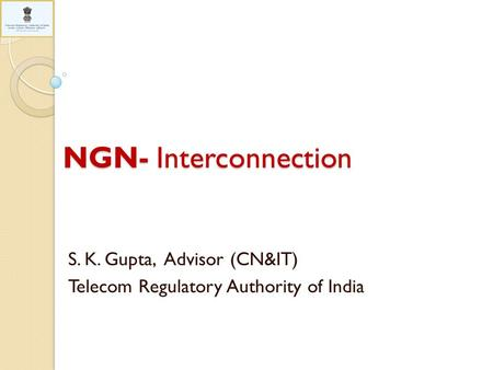 NGN- Interconnection S. K. Gupta, Advisor (CN&IT) Telecom Regulatory Authority of India.