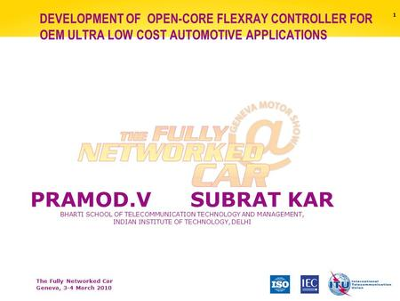 The Fully Networked Car Geneva, 3-4 March 2010 1 DEVELOPMENT OF OPEN-CORE FLEXRAY CONTROLLER FOR OEM ULTRA LOW COST AUTOMOTIVE APPLICATIONS PRAMOD.VSUBRAT.