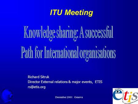 December 2001 Geneva 1 ITU Meeting Richard Sitruk Director External relations & major events, ETIS