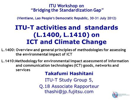 ITU-T activities and standards (L.1400, L.1410) on ICT and Climate Change Takafumi Hashitani ITU-T Study Group 5, Q.18 Associate Rapporteur