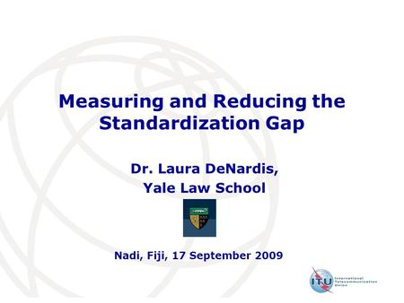Measuring and Reducing the Standardization Gap Dr. Laura DeNardis, Yale Law School Nadi, Fiji, 17 September 2009.