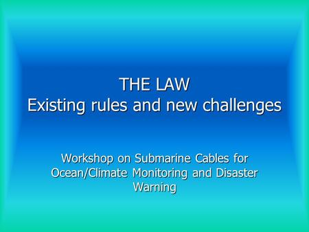 THE LAW Existing rules and new challenges Workshop on Submarine Cables for Ocean/Climate Monitoring and Disaster Warning.