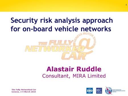 The Fully Networked Car Geneva, 3-4 March 2010 Security risk analysis approach for on-board vehicle networks 1 Alastair Ruddle Consultant, MIRA Limited.