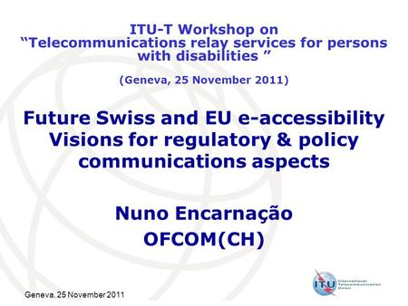 Geneva, 25 November 2011 Future Swiss and EU e-accessibility Visions for regulatory & policy communications aspects Nuno Encarnação OFCOM(CH) ITU-T Workshop.
