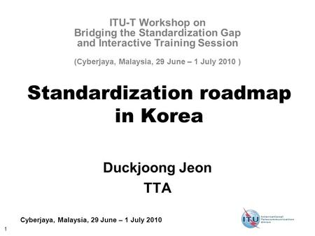 1 Cyberjaya, Malaysia, 29 June – 1 July 2010 Standardization roadmap in Korea Duckjoong Jeon TTA ITU-T Workshop on Bridging the Standardization Gap and.
