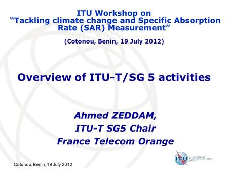 Cotonou, Benin, 19 July 2012 Overview of ITU-T/SG 5 activities Ahmed ZEDDAM Ahmed ZEDDAM, ITU-T SG5 Chair France Telecom Orange ITU Workshop on Tackling.