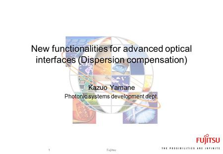 Fujitsu1 New functionalities for advanced optical interfaces (Dispersion compensation) Kazuo Yamane Photonic systems development dept.