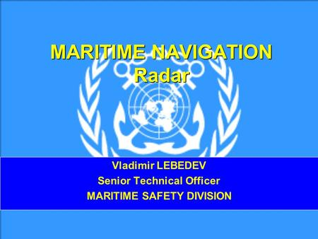 MARITIME NAVIGATION Radar Vladimir LEBEDEV Senior Technical Officer MARITIME SAFETY DIVISION.